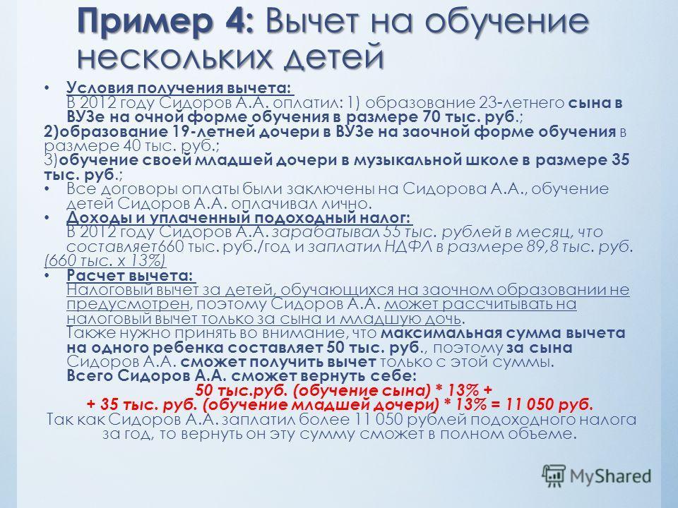 Пример 4: Вычет на обучение нескольких детей Условия получения вычета: В 2012 году Сидоров А.А. оплатил: 1) образование 23-летнего сына в ВУЗе на очной форме обучения в размере 70 тыс. руб.; 2)образование 19-летней дочери в ВУЗе на заочной форме обуч