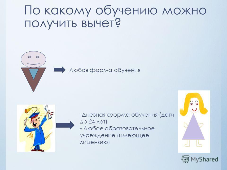 По какому обучению можно получить вычет? Любая форма обучения -Дневная форма обучения (дети до 24 лет) - Любое образовательное учреждение (имеющее лицензию)