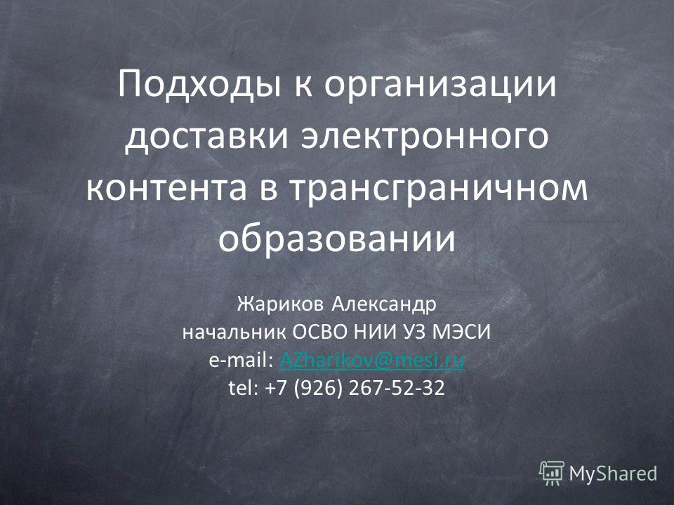 Подходы к организации доставки электронного контента в трансграничном образовании Жариков Александр начальник ОСВО НИИ УЗ МЭСИ e-mail: AZharikov@mesi.ruAZharikov@mesi.ru tel: +7 (926) 267-52-32