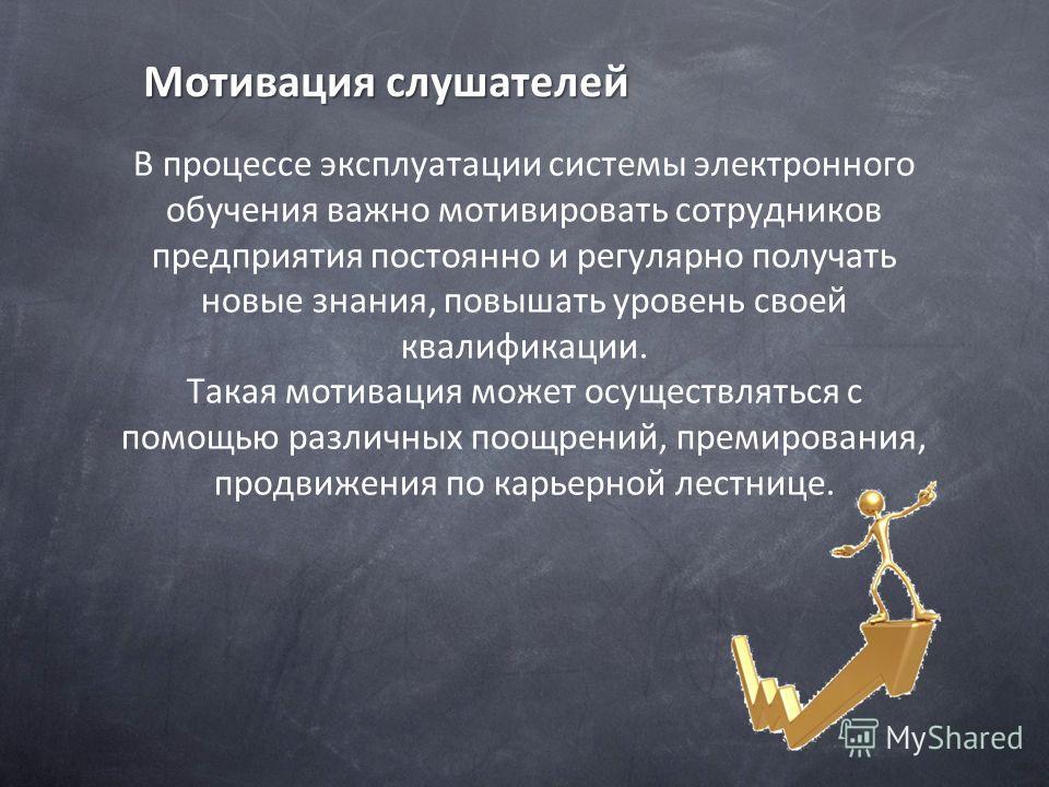 Мотивация слушателей В процессе эксплуатации системы электронного обучения важно мотивировать сотрудников предприятия постоянно и регулярно получать новые знания, повышать уровень своей квалификации. Такая мотивация может осуществляться с помощью раз