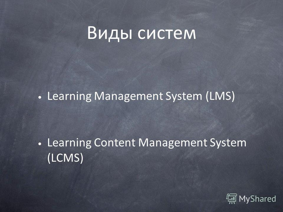 Виды систем Learning Management System (LMS) Learning Content Management System (LCMS)