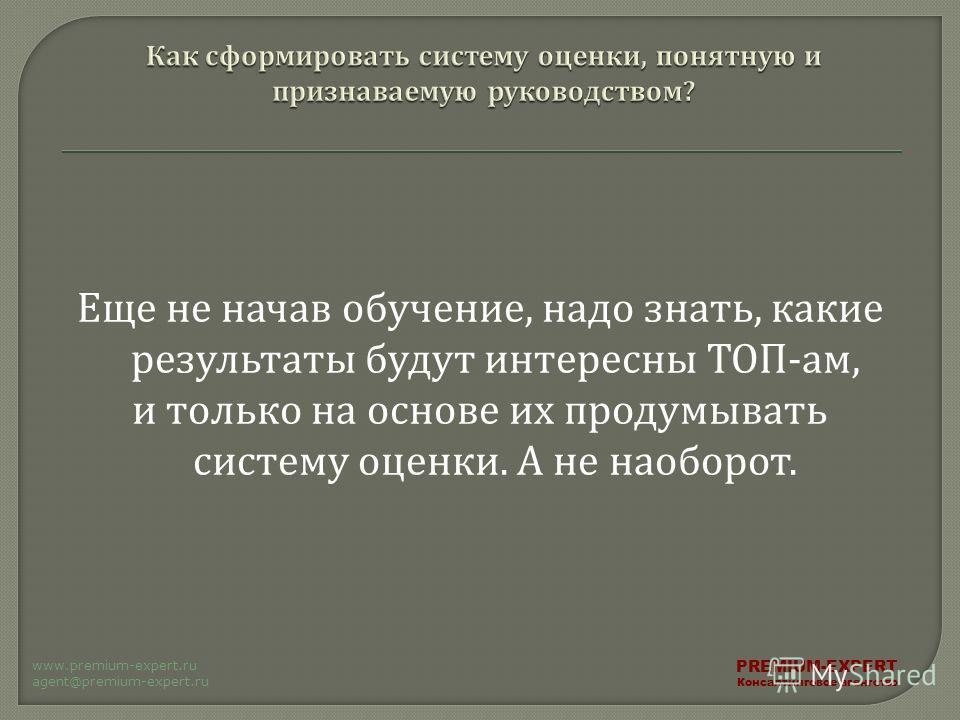 Еще не начав обучение, надо знать, какие результаты будут интересны ТОП - ам, и только на основе их продумывать систему оценки. А не наоборот. PREMIUM-EXPERT Консалтинговое агентство www.premium-expert.ru agent@premium-expert.ru