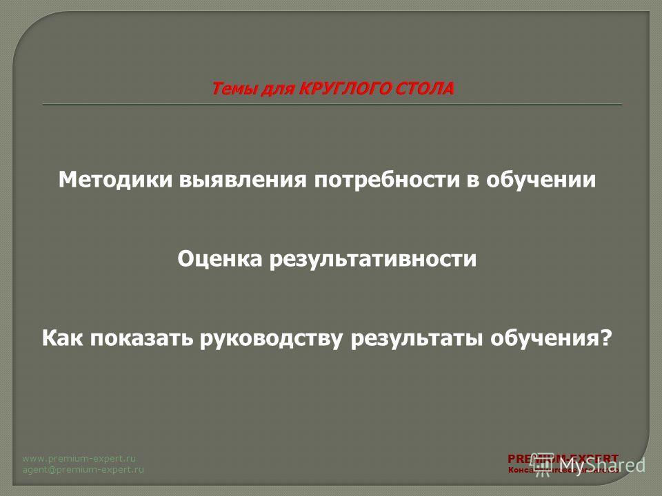 Методики выявления потребности в обучении Оценка результативности Как показать руководству результаты обучения? PREMIUM-EXPERT Консалтинговое агентство www.premium-expert.ru agent@premium-expert.ru