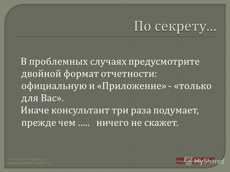 В проблемных случаях предусмотрите двойной формат отчетности : официальную и « Приложение » - « только для Вас ». Иначе консультант три раза подумает, прежде чем ….. ничего не скажет. PREMIUM-EXPERT Консалтинговое агентство www.premium-expert.ru agen