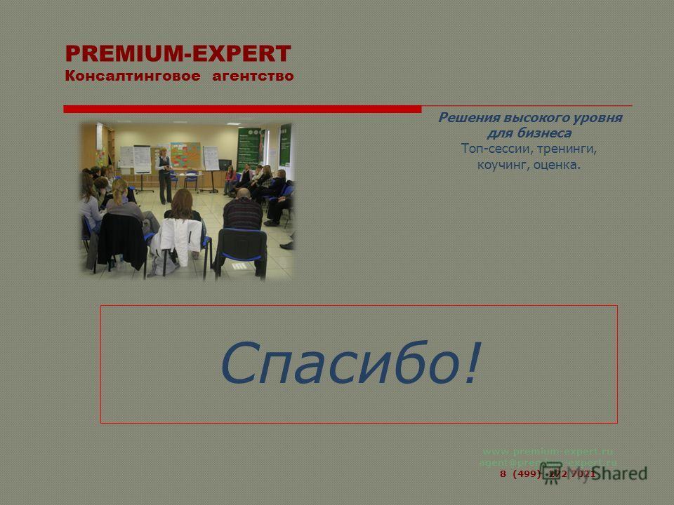 www.premium-expert.ru agent@premium-expert.ru 8 (499) 272 7021 Спасибо! PREMIUM-EXPERT Консалтинговое агентство Решения высокого уровня для бизнеса Топ-сессии, тренинги, коучинг, оценка.