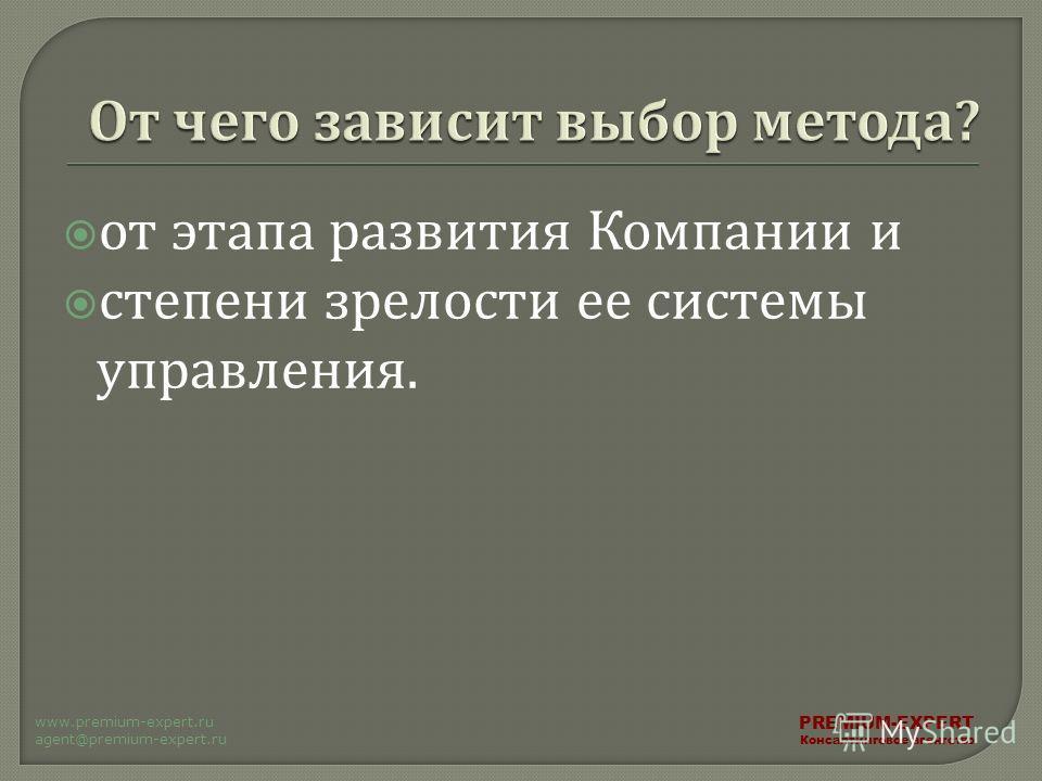 от этапа развития Компании и степени зрелости ее системы управления. PREMIUM-EXPERT Консалтинговое агентство www.premium-expert.ru agent@premium-expert.ru