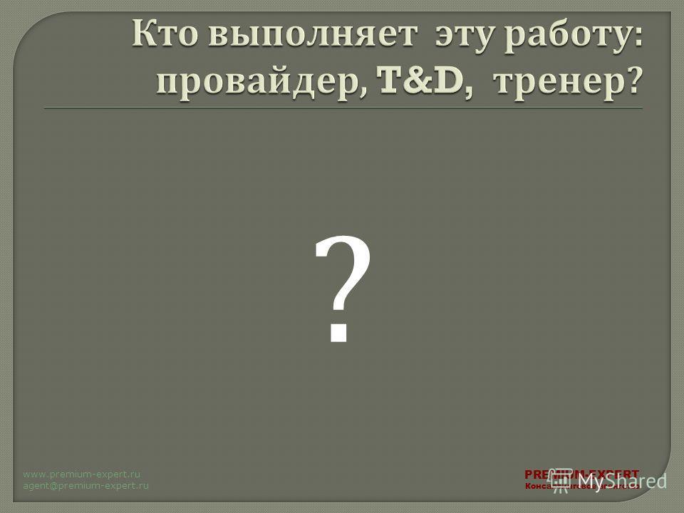 ? PREMIUM-EXPERT Консалтинговое агентство www.premium-expert.ru agent@premium-expert.ru