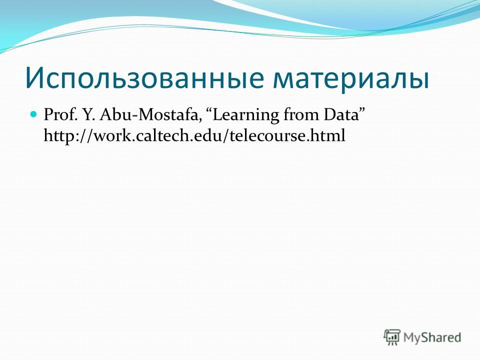 Использованные материалы Prof. Y. Abu-Mostafa, Learning from Data http://work.caltech.edu/telecourse.html
