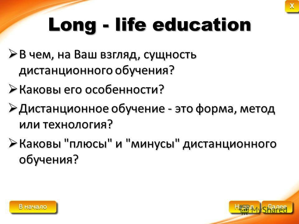 В начало В начало В начало В начало Далее Назад XXXX XXXX Long - life education В чем, на Ваш взгляд, сущность дистанционного обучения? В чем, на Ваш взгляд, сущность дистанционного обучения? Каковы его особенности? Каковы его особенности? Дистанцион