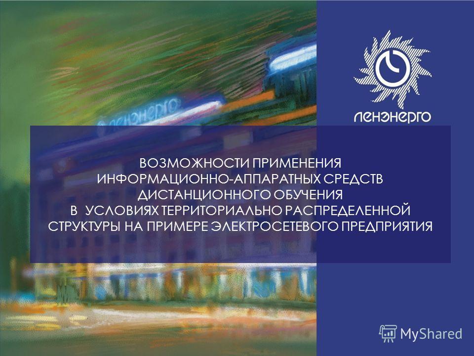 1 Инвестиционная программа ОАО «Ленэнерго» на 2011 год ВОЗМОЖНОСТИ ПРИМЕНЕНИЯ ИНФОРМАЦИОННО-АППАРАТНЫХ СРЕДСТВ ДИСТАНЦИОННОГО ОБУЧЕНИЯ В УСЛОВИЯХ ТЕРРИТОРИАЛЬНО РАСПРЕДЕЛЕННОЙ СТРУКТУРЫ НА ПРИМЕРЕ ЭЛЕКТРОСЕТЕВОГО ПРЕДПРИЯТИЯ