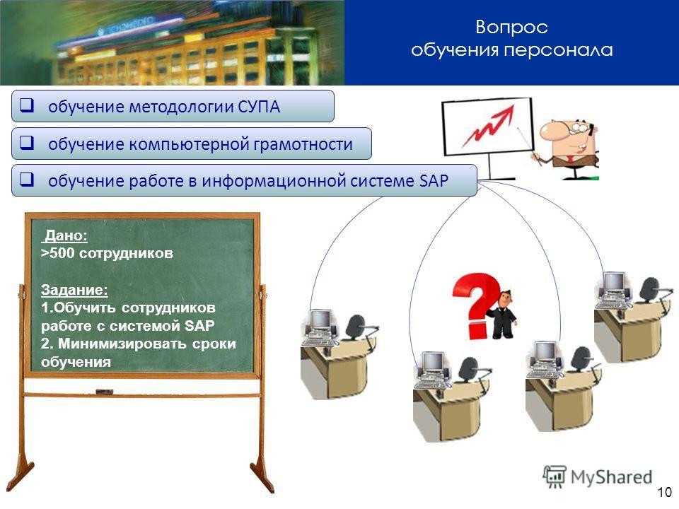 10 Вопрос обучения персонала Дано: >500 сотрудников Задание: 1.Обучить сотрудников работе с системой SAP 2. Минимизировать сроки обучения обучение компьютерной грамотности обучение работе в информационной системе SAP обучение методологии СУПА