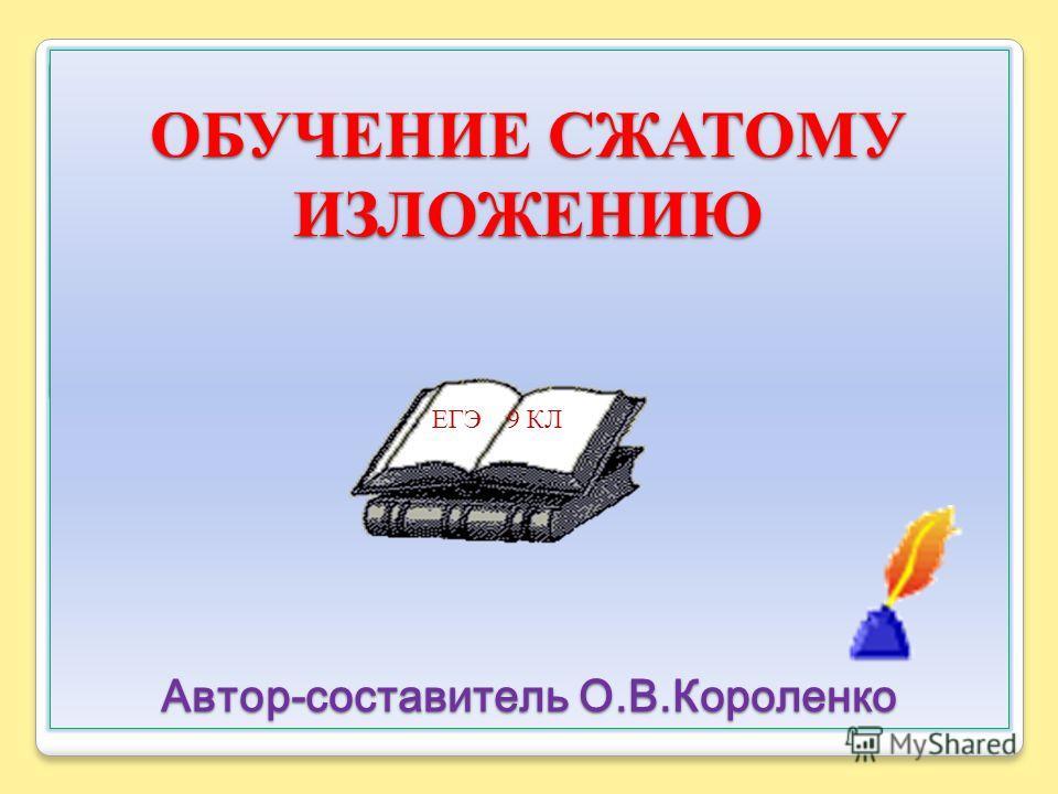 ОБУЧЕНИЕ СЖАТОМУ ИЗЛОЖЕНИЮ Автор-составитель О.В.Короленко ЕГЭ 9 КЛ