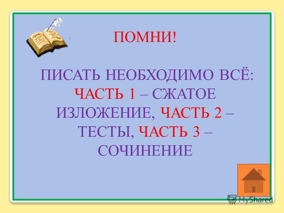 ПОМНИ ! ПИСАТЬ НЕОБХОДИМО ВСЁ : ЧАСТЬ 1 – СЖАТОЕ ИЗЛОЖЕНИЕ, ЧАСТЬ 2 – ТЕСТЫ, ЧАСТЬ 3 – СОЧИНЕНИЕ