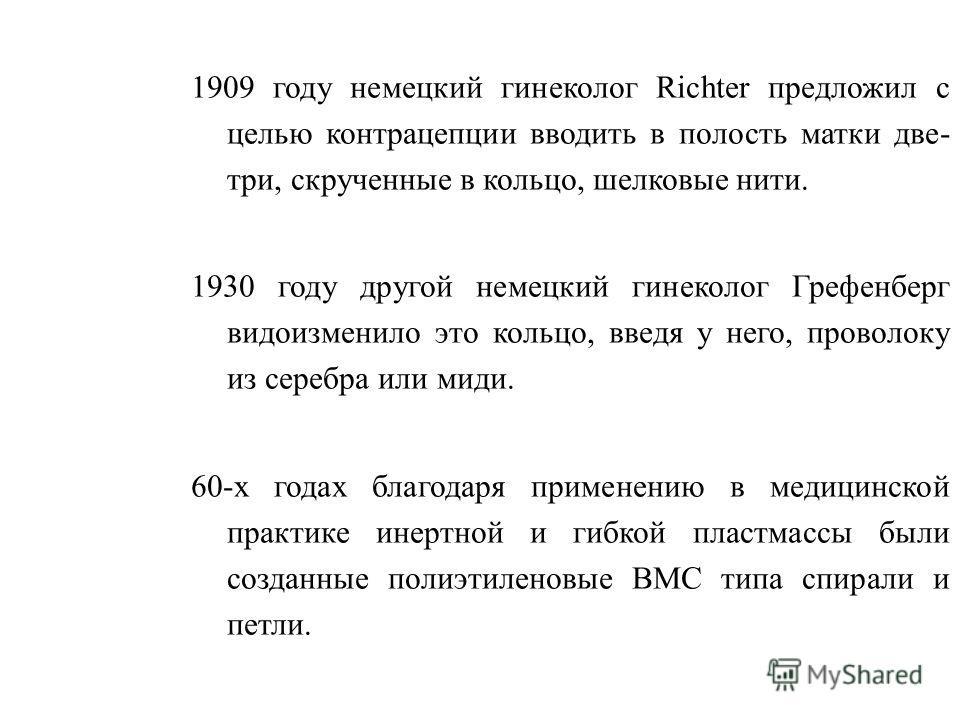1909 году немецкий гинеколог Rіchter предложил с целью контрацепции вводить в полость матки две- три, скрученные в кольцо, шелковые нити. 1930 году другой немецкий гинеколог Грефенберг видоизменило это кольцо, введя у него, проволоку из серебра или м