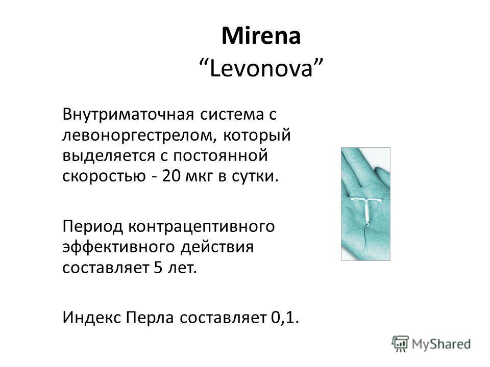 Mirena Levonova Внутриматочная система с левоноргестрелом, который выделяется с постоянной скоростью - 20 мкг в сутки. Период контрацептивного эффективного действия составляет 5 лет. Индекс Перла составляет 0,1.