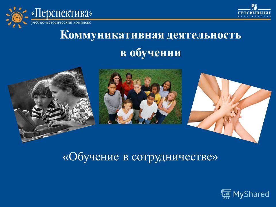 «Обучение в сотрудничестве» Коммуникативная деятельность в обучении