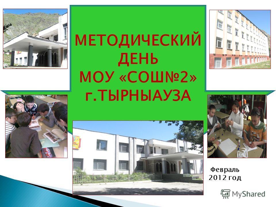МЕТОДИЧЕСКИЙ ДЕНЬ МОУ «СОШ2» г.ТЫРНЫАУЗА Февраль 2012 год