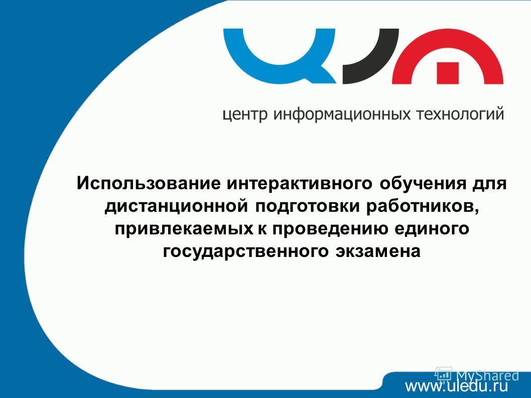 www.uledu.ru Использование интерактивного обучения для дистанционной подготовки работников, привлекаемых к проведению единого государственного экзамена