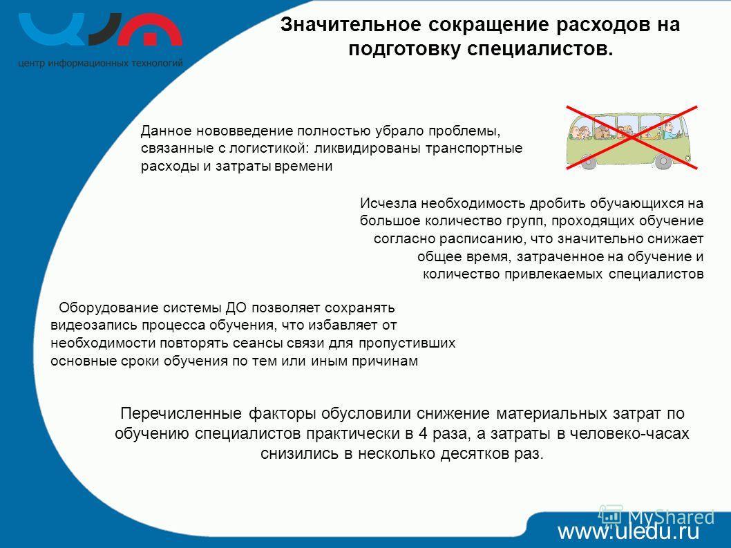 www.uledu.ru Значительное сокращение расходов на подготовку специалистов. Оборудование системы ДО позволяет сохранять видеозапись процесса обучения, что избавляет от необходимости повторять сеансы связи для пропустивших основные сроки обучения по тем