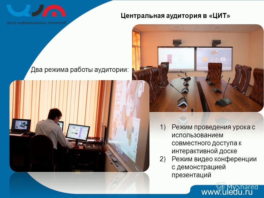www.uledu.ru Центральная аудитория в «ЦИТ» Два режима работы аудитории: 1)Режим проведения урока с использованием совместного доступа к интерактивной доске 2)Режим видео конференции с демонстрацией презентаций