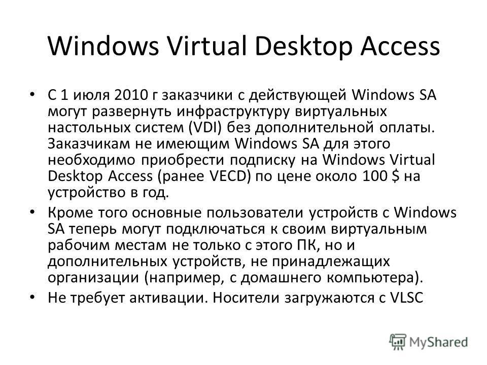 Windows Virtual Desktop Access С 1 июля 2010 г заказчики с действующей Windows SA могут развернуть инфраструктуру виртуальных настольных систем (VDI) без дополнительной оплаты. Заказчикам не имеющим Windows SA для этого необходимо приобрести подписку