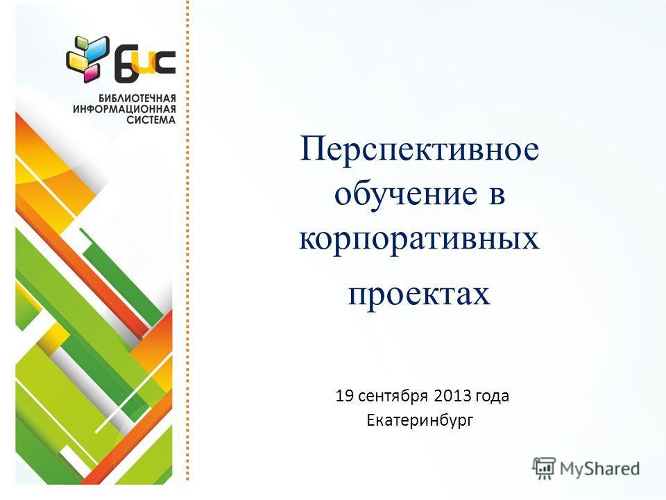 Перспективное обучение в корпоративных проектах 19 сентября 2013 года Екатеринбург