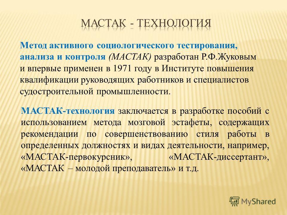 Метод активного социологического тестирования, анализа и контроля (МАСТАК) разработан Р.Ф.Жуковым и впервые применен в 1971 году в Институте повышения квалификации руководящих работников и специалистов судостроительной промышленности. МАСТАК-технолог