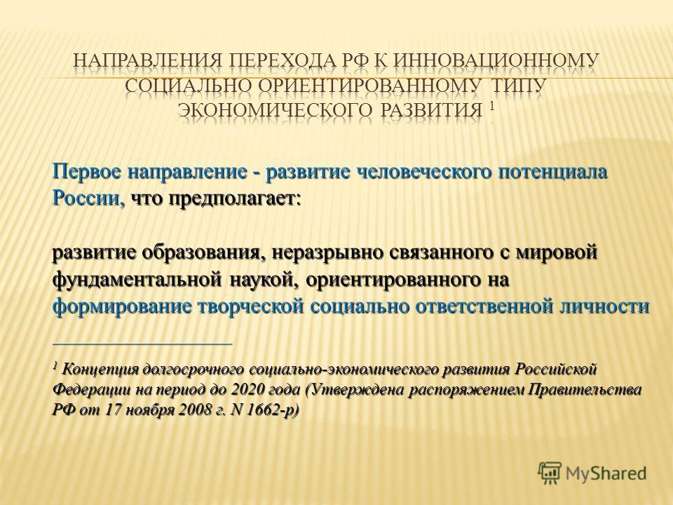 Первое направление - развитие человеческого потенциала России, что предполагает: развитие образования, неразрывно связанного с мировой фундаментальной наукой, ориентированного на формирование творческой социально ответственной личности ______________