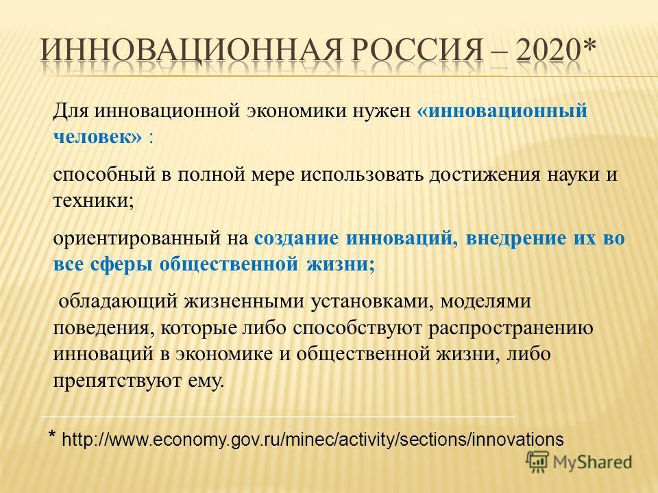 Для инновационной экономики нужен «инновационный человек» : способный в полной мере использовать достижения науки и техники; ориентированный на создание инноваций, внедрение их во все сферы общественной жизни; обладающий жизненными установками, модел