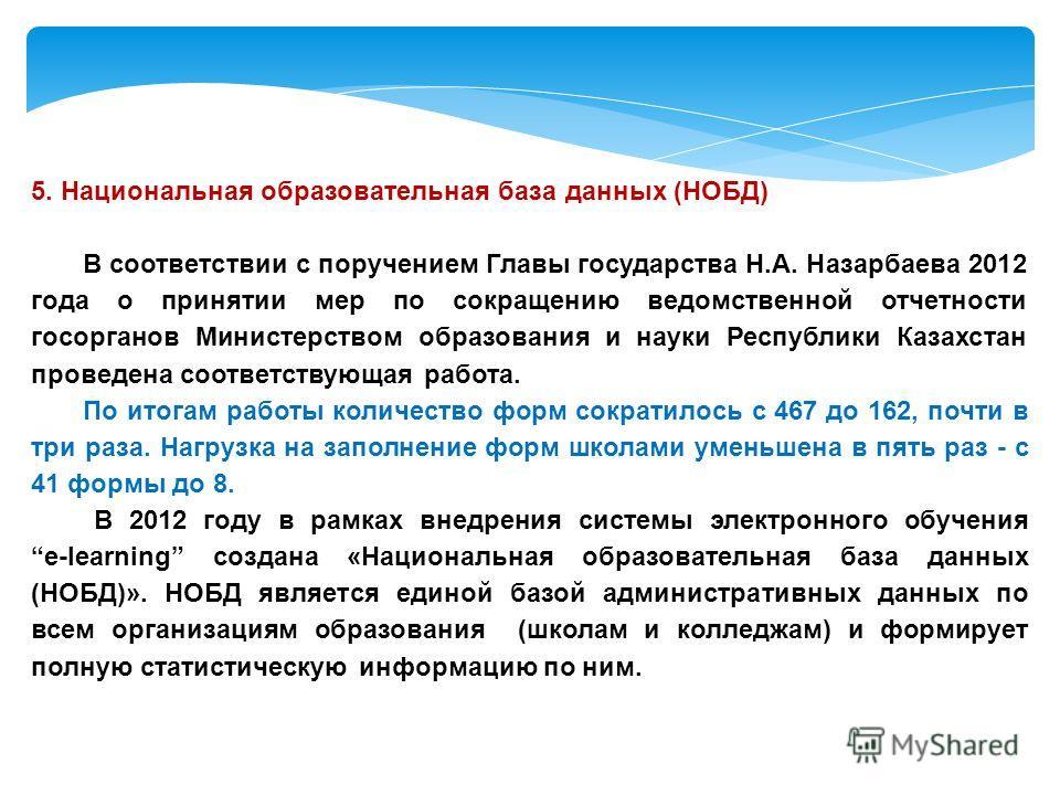 5. Национальная образовательная база данных (НОБД) В соответствии с поручением Главы государства Н.А. Назарбаева 2012 года о принятии мер по сокращению ведомственной отчетности госорганов Министерством образования и науки Республики Казахстан проведе