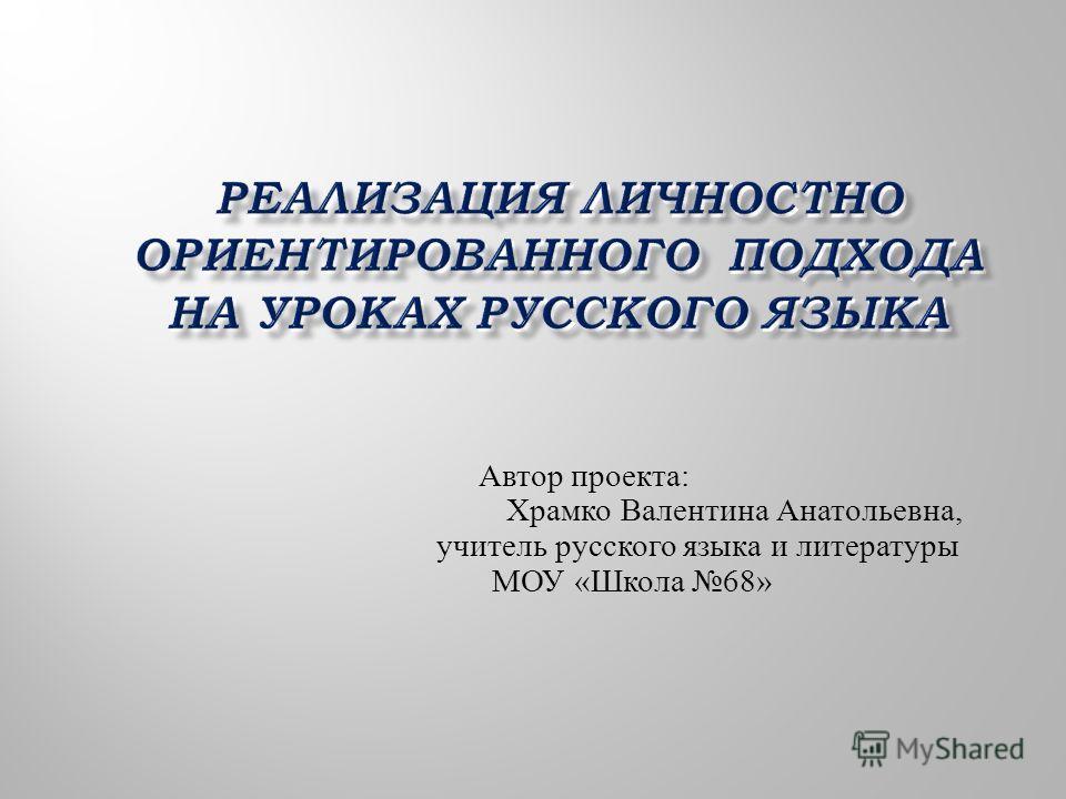 Автор проекта: Храмко Валентина Анатольевна, учитель русского языка и литературы МОУ «Школа 68»