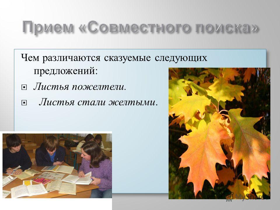 Чем различаются сказуемые следующих предложений: Листья пожелтели. Листья стали желтыми. Чем различаются сказуемые следующих предложений: Листья пожелтели. Листья стали желтыми.