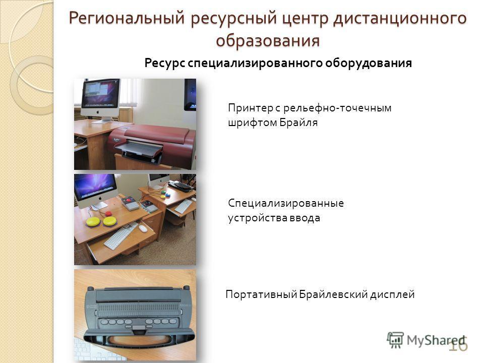 Региональный ресурсный центр дистанционного образования Ресурс специализированного оборудования Принтер с рельефно - точечным шрифтом Брайля Специализированные устройства ввода Портативный Брайлевский дисплей 16