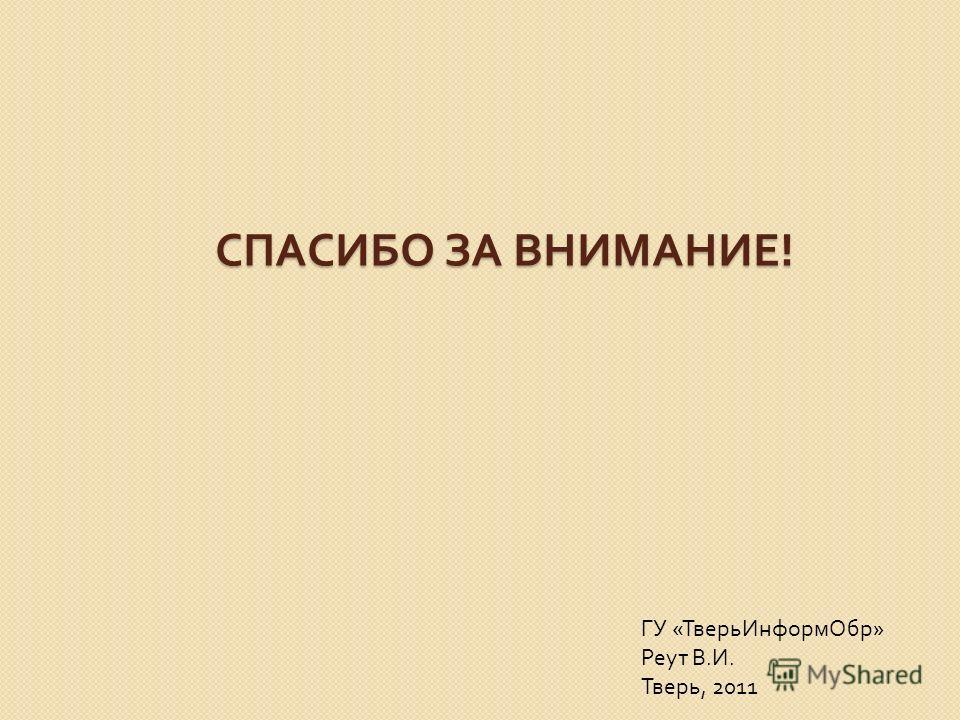 СПАСИБО ЗА ВНИМАНИЕ ! ГУ « ТверьИнформОбр » Реут В. И. Тверь, 2011