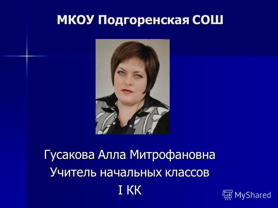 МКОУ Подгоренская СОШ Гусакова Алла Митрофановна Учитель начальных классов I КК