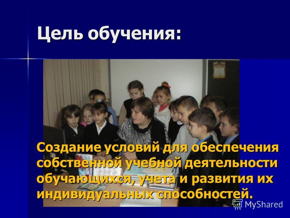 Цель обучения: Создание условий для обеспечения собственной учебной деятельности обучающихся, учета и развития их индивидуальных способностей.