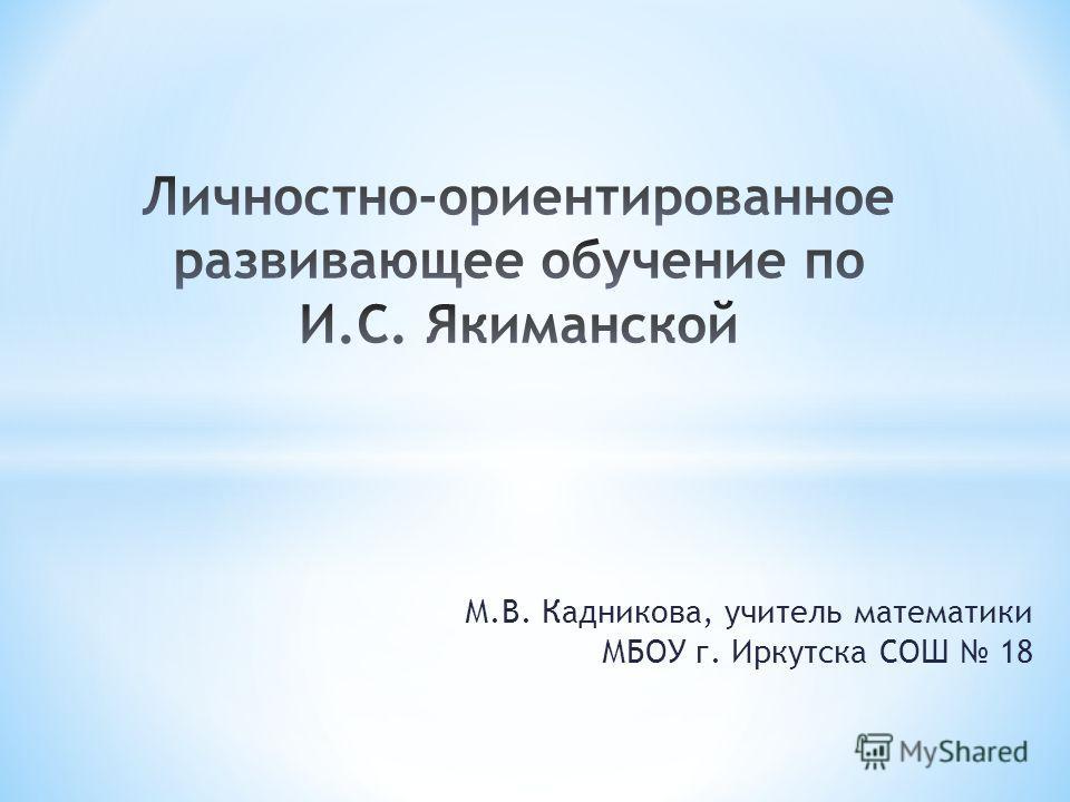 М.В. Кадникова, учитель математики МБОУ г. Иркутска СОШ 18