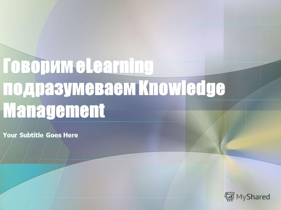 Your Subtitle Goes Here Говорим eLearning подразумеваем Knowledge Management