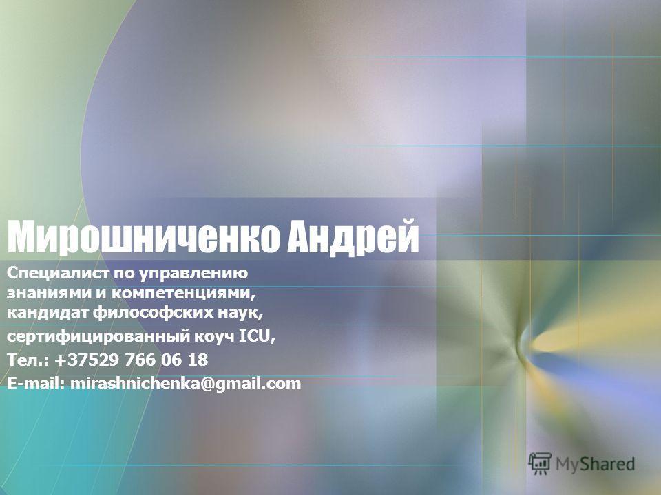 Мирошниченко Андрей Специалист по управлению знаниями и компетенциями, кандидат философских наук, cертифицированный коуч ICU, Тел.: +37529 766 06 18 E-mail: mirashnichenka@gmail.com