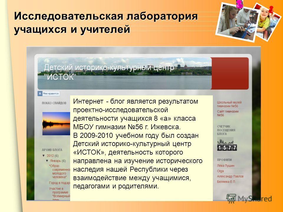 Интернет - блог является результатом проектно-исследовательской деятельности учащихся 8 «а» класса МБОУ гимназии 56 г. Ижевска. В 2009-2010 учебном году был создан Детский историко-культурный центр «ИСТОК», деятельность которого направлена на изучени