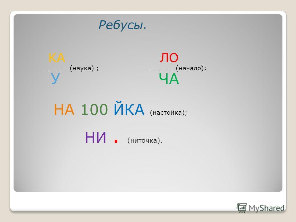Ребусы. КА ЛО _____ (наука) ; _______ (начало); У ЧА НА 100 ЙКА (настойка); НИ. (ниточка).