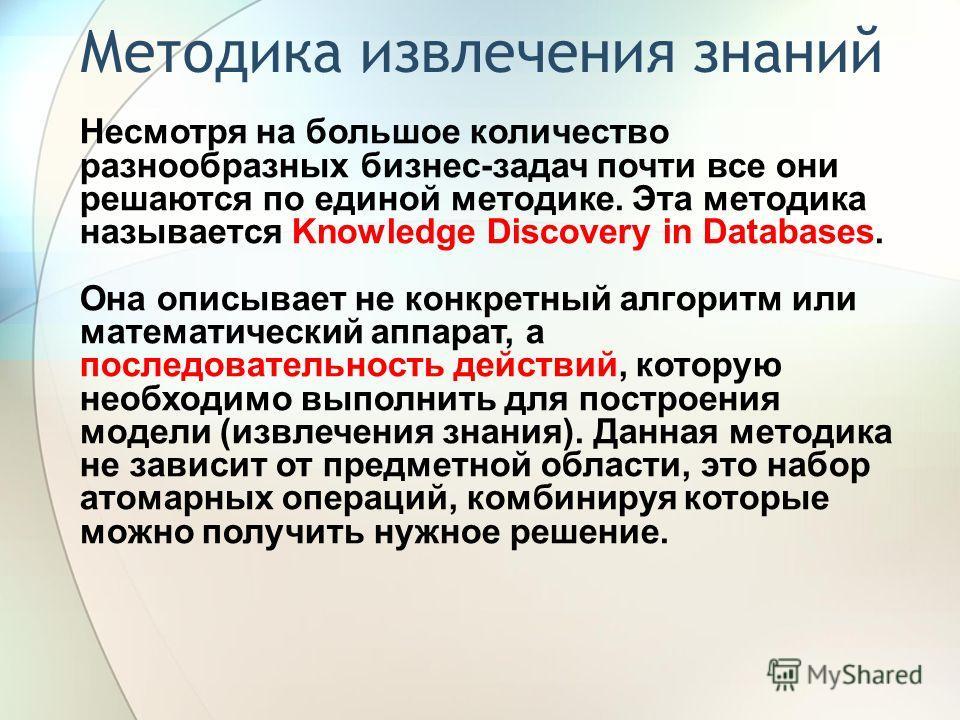 Методика извлечения знаний Несмотря на большое количество разнообразных бизнес-задач почти все они решаются по единой методике. Эта методика называется Knowledge Discovery in Databases. Она описывает не конкретный алгоритм или математический аппарат,