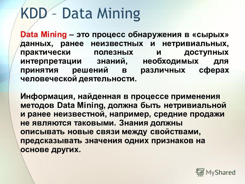 KDD – Data Mining Data Mining – это процесс обнаружения в «сырых» данных, ранее неизвестных и нетривиальных, практически полезных и доступных интерпретации знаний, необходимых для принятия решений в различных сферах человеческой деятельности. Информа