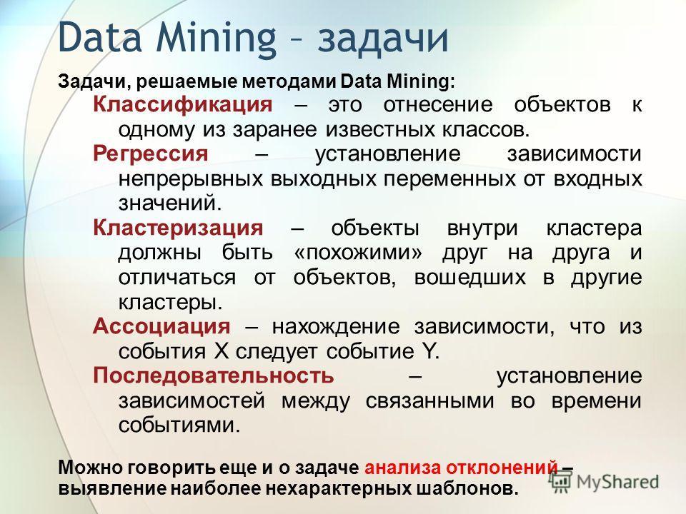 Data Mining – задачи Задачи, решаемые методами Data Mining: Классификация – это отнесение объектов к одному из заранее известных классов. Регрессия – установление зависимости непрерывных выходных переменных от входных значений. Кластеризация – объект