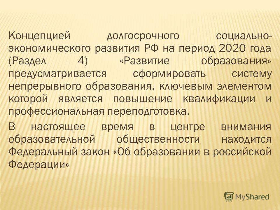 Концепцией долгосрочного социально- экономического развития РФ на период 2020 года (Раздел 4) «Развитие образования» предусматривается сформировать систему непрерывного образования, ключевым элементом которой является повышение квалификации и професс