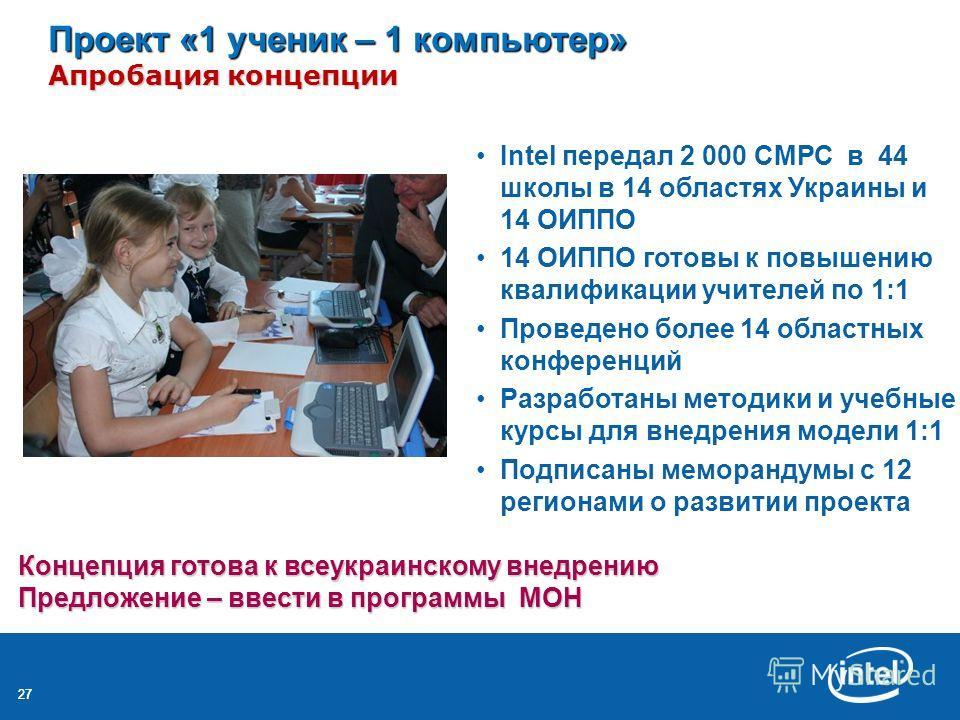 27 Проект «1 ученик – 1 компьютер» Апробация концепции Intel передал 2 000 СМРС в 44 школы в 14 областях Украины и 14 ОИППО 14 ОИППО готовы к повышению квалификации учителей по 1:1 Проведено более 14 областных конференций Разработаны методики и учебн