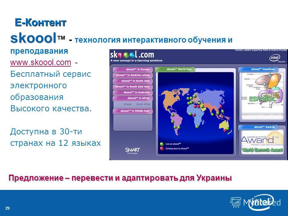 29 Е-Контент skoool skoool - технология интерактивного обучения и преподавания www.skoool.comwww.skoool.com - Бесплатный сервис электронного образования Высокого качества. Доступна в 30-ти странах на 12 языках Предложение – перевести и адаптировать д
