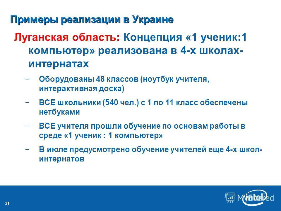 31 Примеры реализации в Украине Луганская область: Концепция «1 ученик:1 компьютер» реализована в 4-х школах- интернатах – Оборудованы 48 классов (ноутбук учителя, интерактивная доска) – ВСЕ школьники (540 чел.) с 1 по 11 класс обеспечены нетбуками –