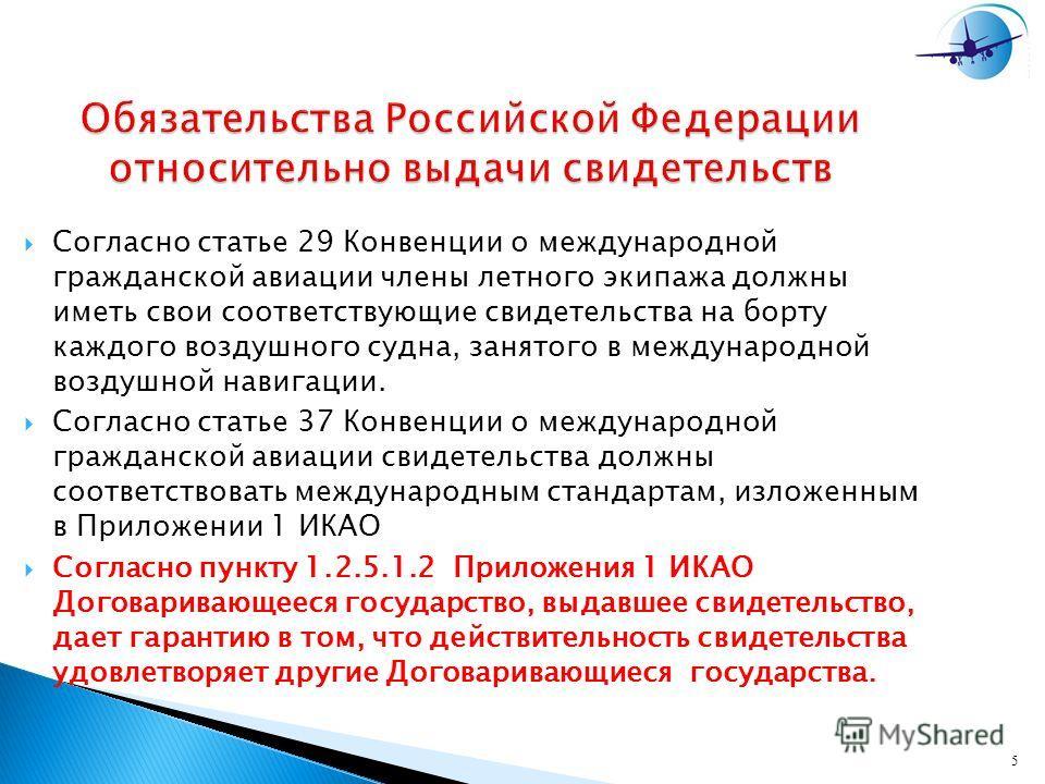 5 Обязательства Российской Федерации относительно выдачи свидетельств Согласно статье 29 Конвенции о международной гражданской авиации члены летного экипажа должны иметь свои соответствующие свидетельства на борту каждого воздушного судна, занятого в
