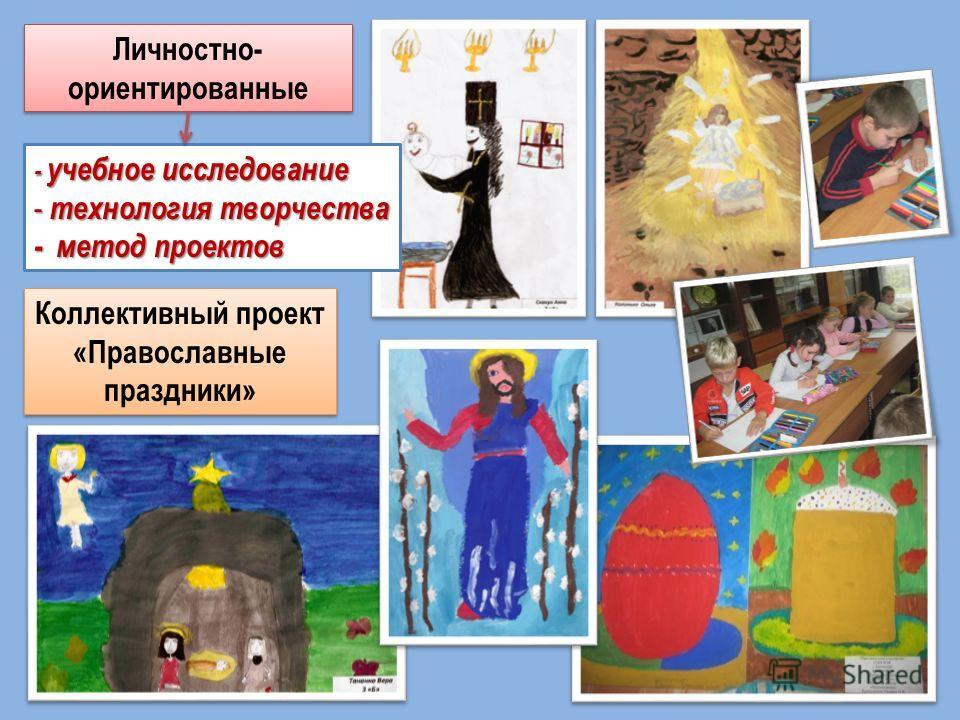 Личностно- ориентированные - учебное исследование - технология творчества - метод проектов Коллективный проект «Православные праздники»